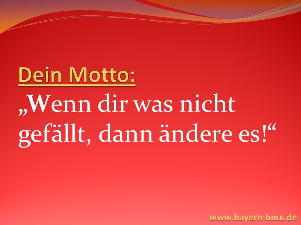 """""""Wenn dir was nicht gefällt, dann ändere es! www.bayern-bmx.de"""