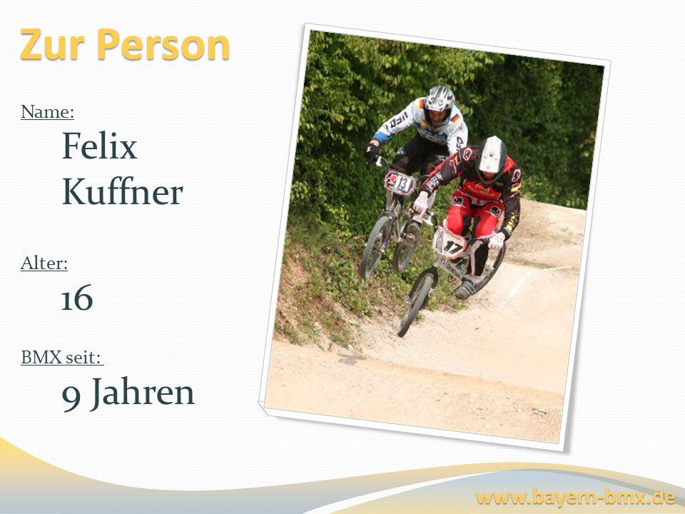 Zur Person Name: Felix Kuffner Alter: 16 BMX seit: 9 Jahren www.bayern-bmx.de