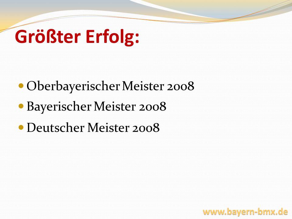 Größter Erfolg: Oberbayerischer Meister 2008 Bayerischer Meister 2008 Deutscher Meister 2008 www.bayern-bmx.de