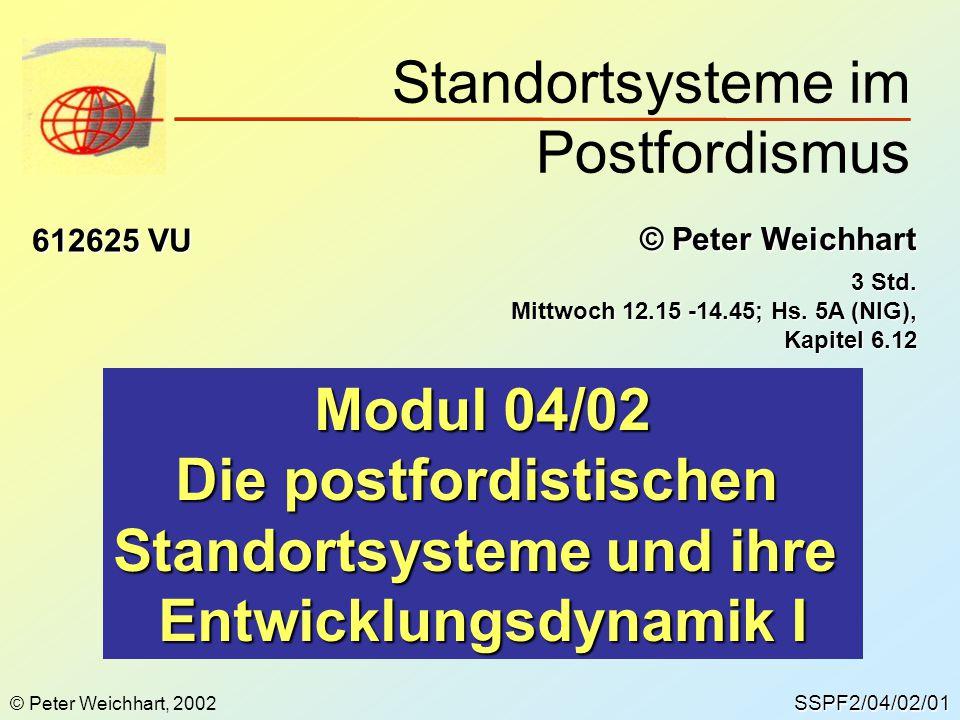 SSPF2/04/02/01 © Peter Weichhart 612625 VU Modul 04/02 Die postfordistischen Standortsysteme und ihre Entwicklungsdynamik I 3 Std. Mittwoch 12.15 -14.