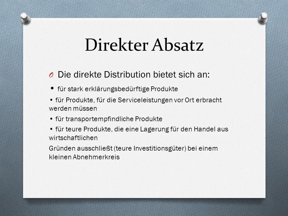 Direkter Absatz O Die direkte Distribution bietet sich an: für stark erklärungsbedürftige Produkte für Produkte, für die Serviceleistungen vor Ort erb