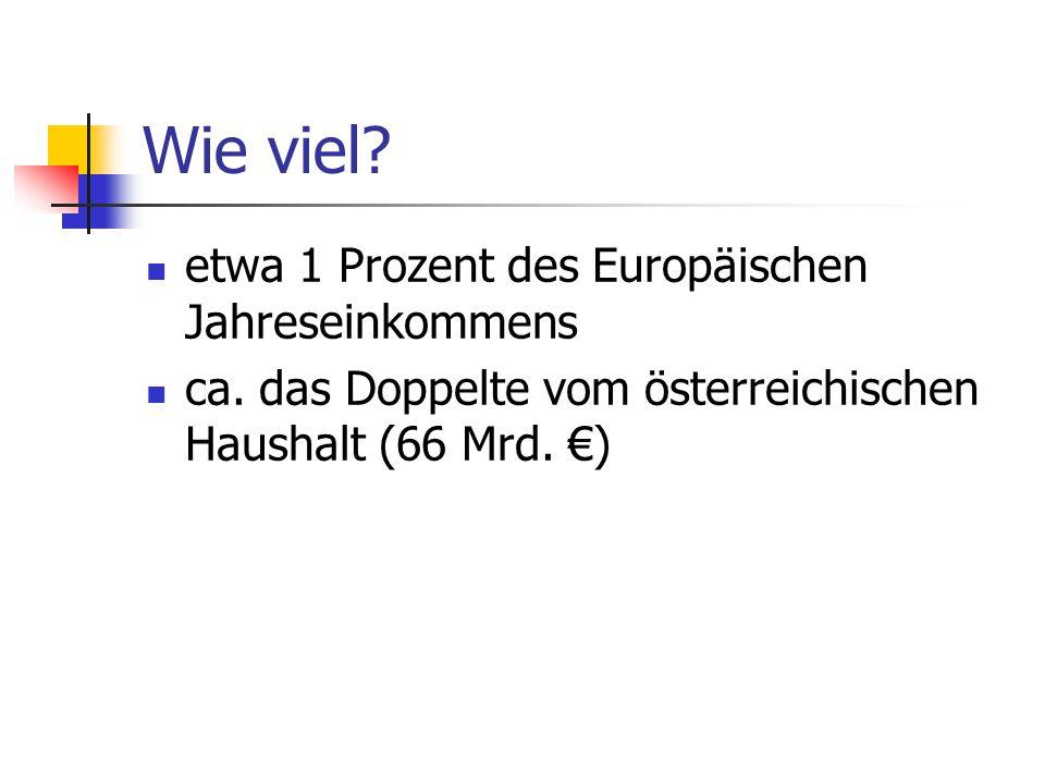 Wie viel? etwa 1 Prozent des Europäischen Jahreseinkommens ca. das Doppelte vom österreichischen Haushalt (66 Mrd. €)