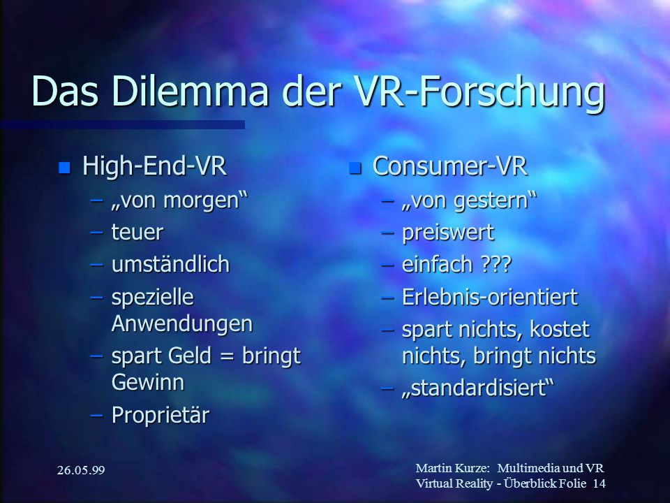 """Martin Kurze:Multimedia und VR Virtual Reality - Überblick Folie 14 26.05.99 Das Dilemma der VR-Forschung n High-End-VR –""""von morgen –teuer –umständlich –spezielle Anwendungen –spart Geld = bringt Gewinn –Proprietär n Consumer-VR –""""von gestern –preiswert –einfach ??."""