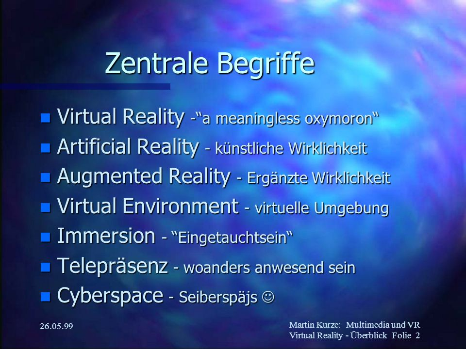 "Martin Kurze:Multimedia und VR Virtual Reality - Überblick Folie 2 26.05.99 Zentrale Begriffe n Virtual Reality -""a meaningless oxymoron"" n Artificial"
