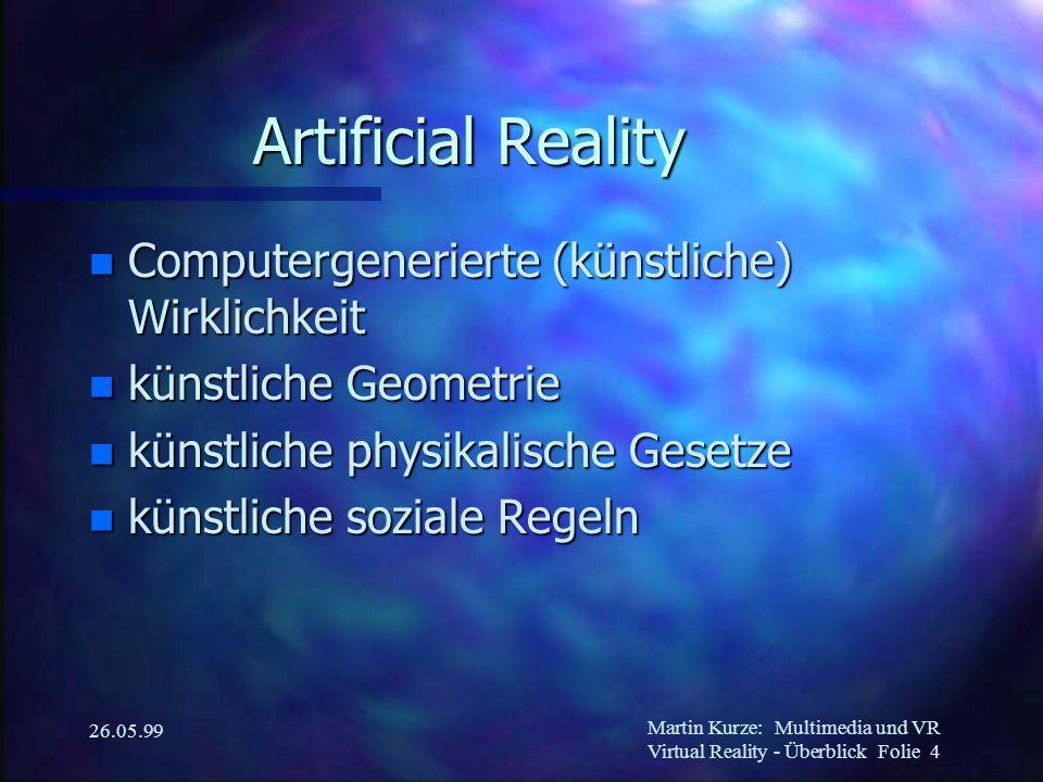 Martin Kurze:Multimedia und VR Virtual Reality - Überblick Folie 4 26.05.99 Artificial Reality n Computergenerierte (künstliche) Wirklichkeit n künstliche Geometrie n künstliche physikalische Gesetze n künstliche soziale Regeln