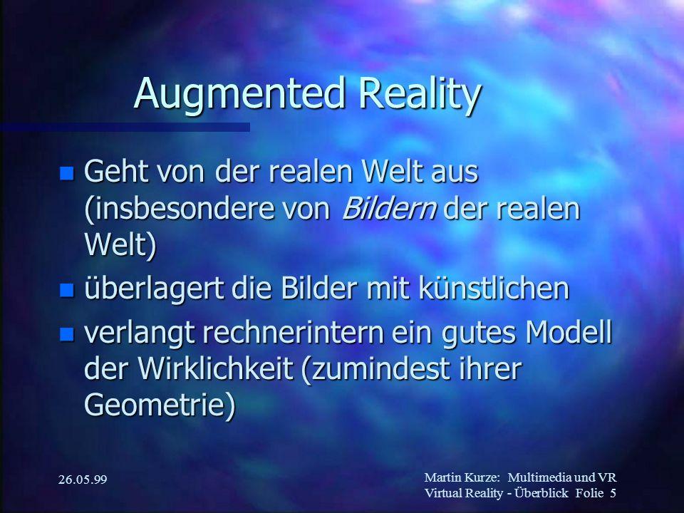 Martin Kurze:Multimedia und VR Virtual Reality - Überblick Folie 5 26.05.99 Augmented Reality n Geht von der realen Welt aus (insbesondere von Bildern der realen Welt) n überlagert die Bilder mit künstlichen n verlangt rechnerintern ein gutes Modell der Wirklichkeit (zumindest ihrer Geometrie)