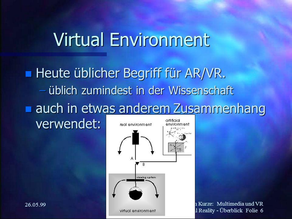 Martin Kurze:Multimedia und VR Virtual Reality - Überblick Folie 6 26.05.99 Virtual Environment n Heute üblicher Begriff für AR/VR.