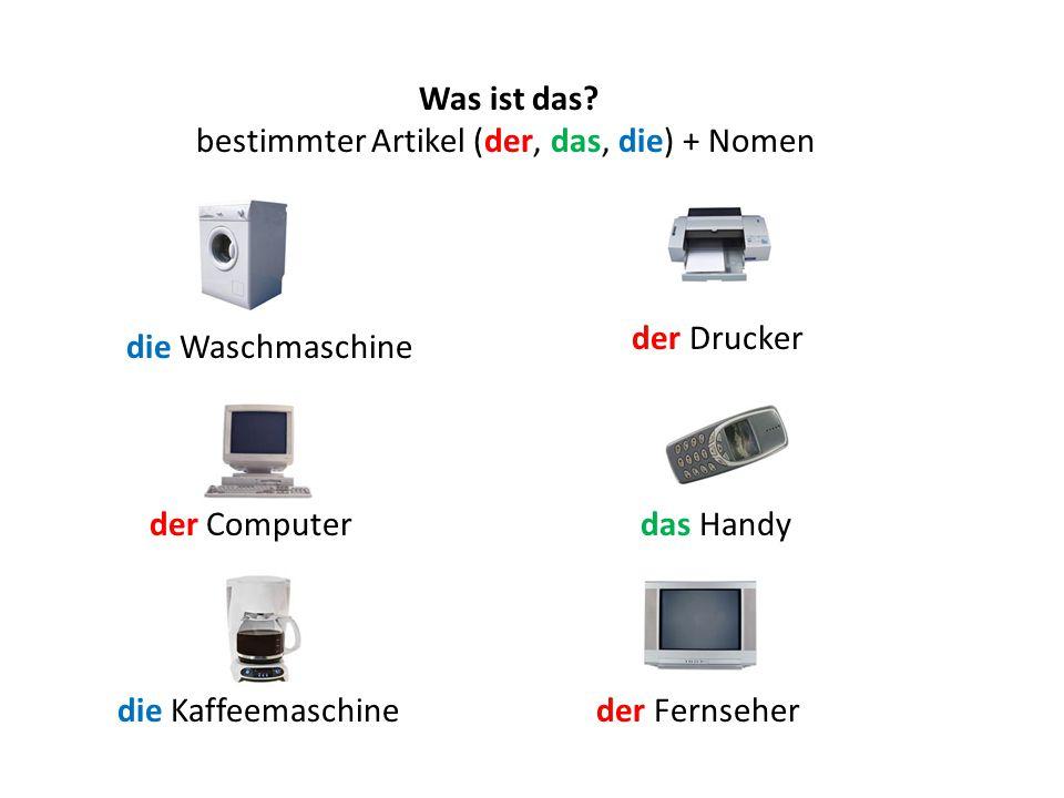 Was ist das? bestimmter Artikel (der, das, die) + Nomen die Waschmaschine der Fernseher das Handy der Drucker der Computer die Kaffeemaschine