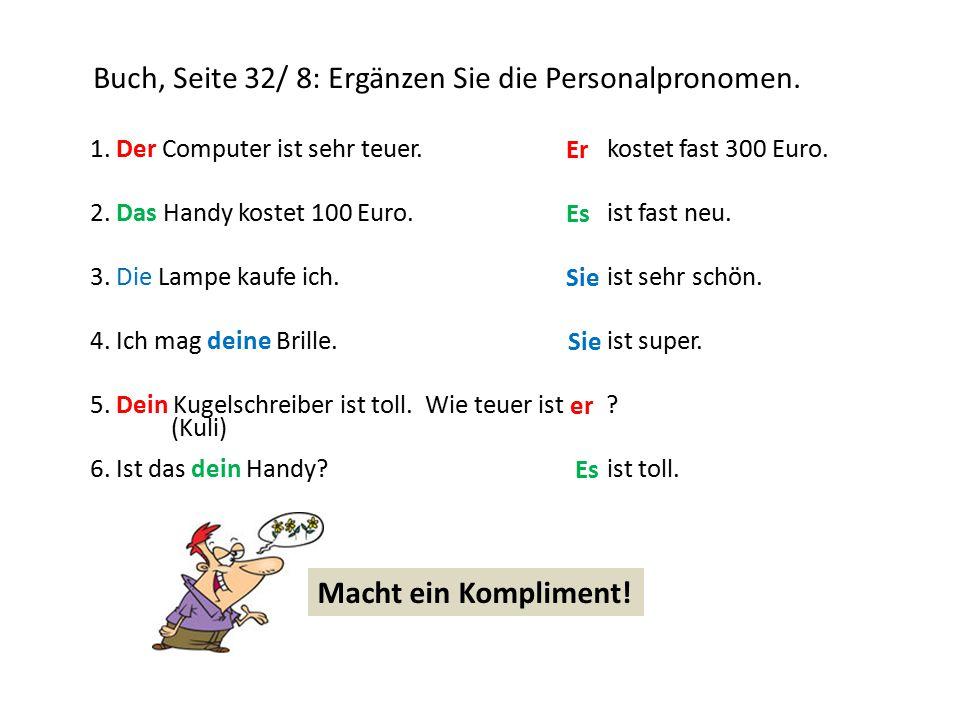 Buch, Seite 32/ 8: Ergänzen Sie die Personalpronomen. 1. Der Computer ist sehr teuer.kostet fast 300 Euro. 2. Das Handy kostet 100 Euro.ist fast neu.