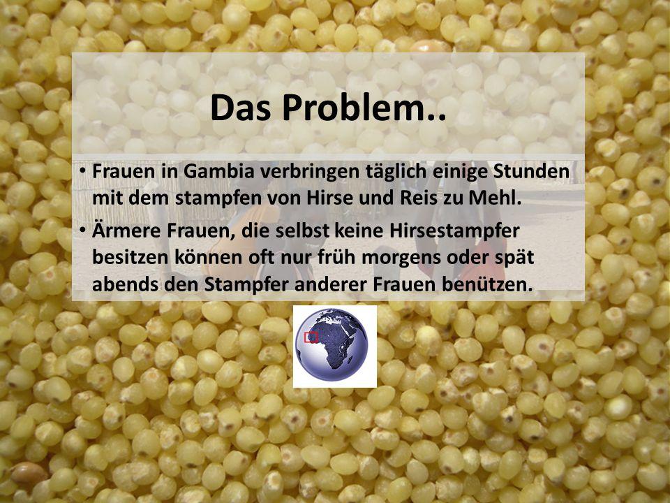 Das Problem.. Frauen in Gambia verbringen täglich einige Stunden mit dem stampfen von Hirse und Reis zu Mehl. Ärmere Frauen, die selbst keine Hirsesta