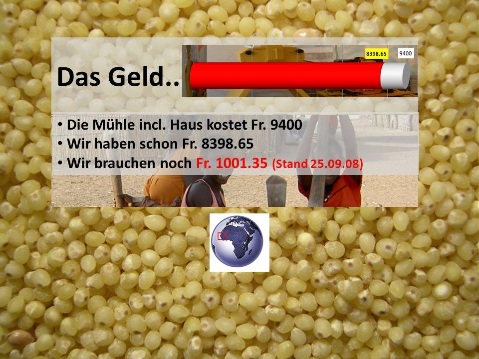 Das Geld.. Die Mühle incl. Haus kostet Fr. 9400 Wir haben schon Fr. 8398.65 Wir brauchen noch Fr. 1001.35 (Stand 25.09.08)