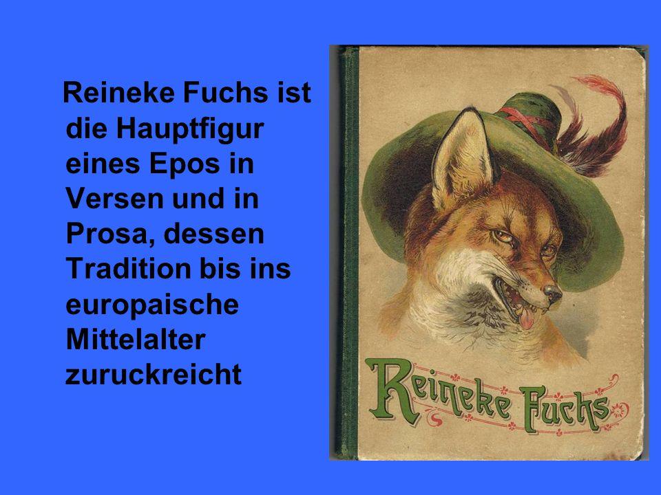 Reineke Fuchs ist die Hauptfigur eines Epos in Versen und in Prosa, dessen Tradition bis ins europaische Mittelalter zuruckreicht