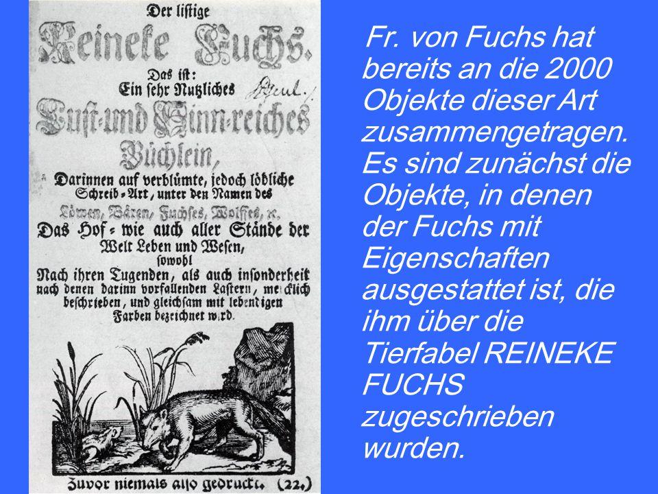 Fr. von Fuchs hat bereits an die 2000 Objekte dieser Art zusammengetragen. Es sind zunächst die Objekte, in denen der Fuchs mit Eigenschaften ausgesta