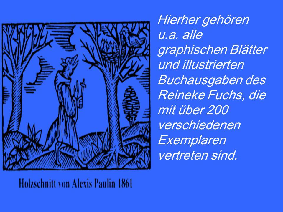 Hierher gehören u.a. alle graphischen Blätter und illustrierten Buchausgaben des Reineke Fuchs, die mit über 200 verschiedenen Exemplaren vertreten si