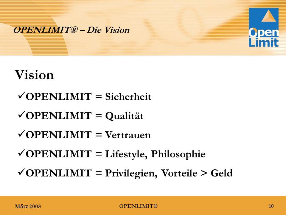 März 200310OPENLIMIT® OPENLIMIT® – Die Vision Vision OPENLIMIT = Sicherheit OPENLIMIT = Qualität OPENLIMIT = Vertrauen OPENLIMIT = Lifestyle, Philosophie OPENLIMIT = Privilegien, Vorteile > Geld