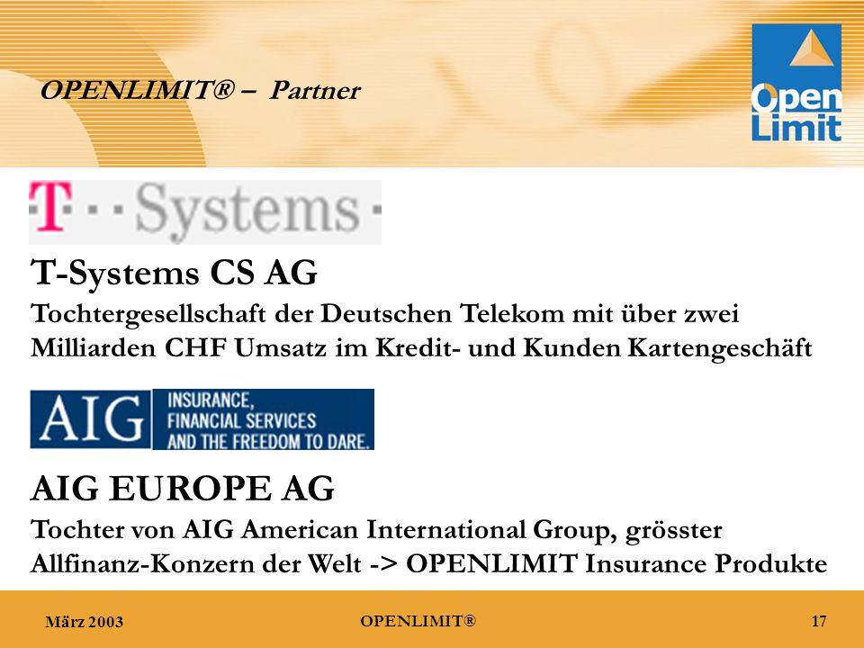 März 200317OPENLIMIT® OPENLIMIT® – Partner T-Systems CS AG Tochtergesellschaft der Deutschen Telekom mit über zwei Milliarden CHF Umsatz im Kredit- und Kunden Kartengeschäft AIG EUROPE AG Tochter von AIG American International Group, grösster Allfinanz-Konzern der Welt -> OPENLIMIT Insurance Produkte