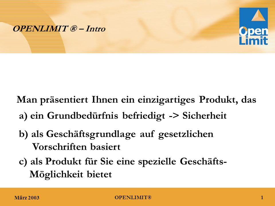März 20031OPENLIMIT® OPENLIMIT ® – Intro Man präsentiert Ihnen ein einzigartiges Produkt, das a) ein Grundbedürfnis befriedigt -> Sicherheit b) als Geschäftsgrundlage auf gesetzlichen Vorschriften basiert c) als Produkt für Sie eine spezielle Geschäfts- Möglichkeit bietet