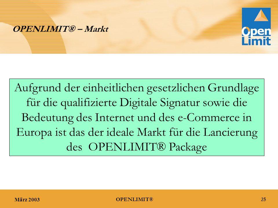 März 200325OPENLIMIT® OPENLIMIT® – Markt Aufgrund der einheitlichen gesetzlichen Grundlage für die qualifizierte Digitale Signatur sowie die Bedeutung des Internet und des e-Commerce in Europa ist das der ideale Markt für die Lancierung des OPENLIMIT® Package