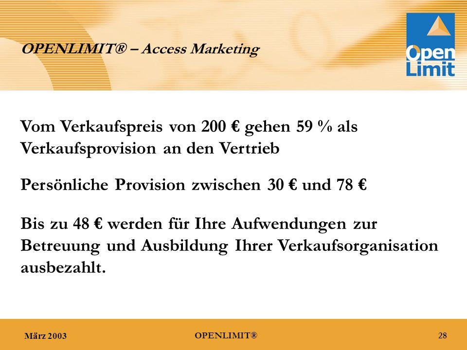 März 200328OPENLIMIT® OPENLIMIT® – Access Marketing Vom Verkaufspreis von 200 € gehen 59 % als Verkaufsprovision an den Vertrieb Persönliche Provision zwischen 30 € und 78 € Bis zu 48 € werden für Ihre Aufwendungen zur Betreuung und Ausbildung Ihrer Verkaufsorganisation ausbezahlt.