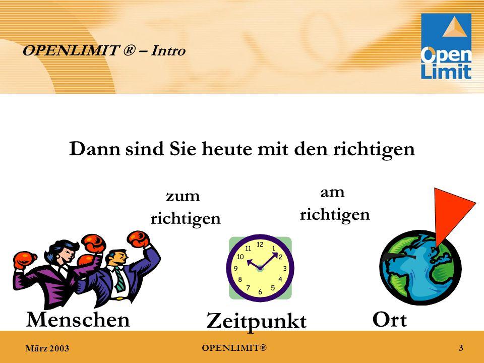 März 20033OPENLIMIT® OPENLIMIT ® – Intro Dann sind Sie heute mit den richtigen zum richtigen am richtigen Ort Menschen Zeitpunkt