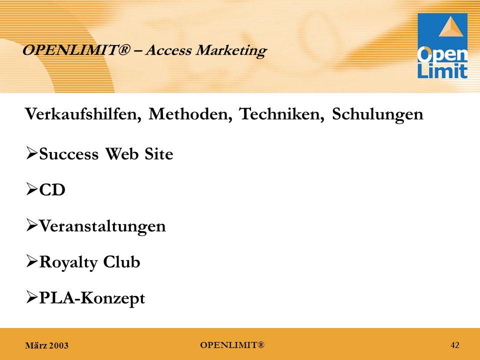 März 200342OPENLIMIT® OPENLIMIT® – Access Marketing Verkaufshilfen, Methoden, Techniken, Schulungen  Success Web Site  CD  Veranstaltungen  Royalty Club  PLA-Konzept