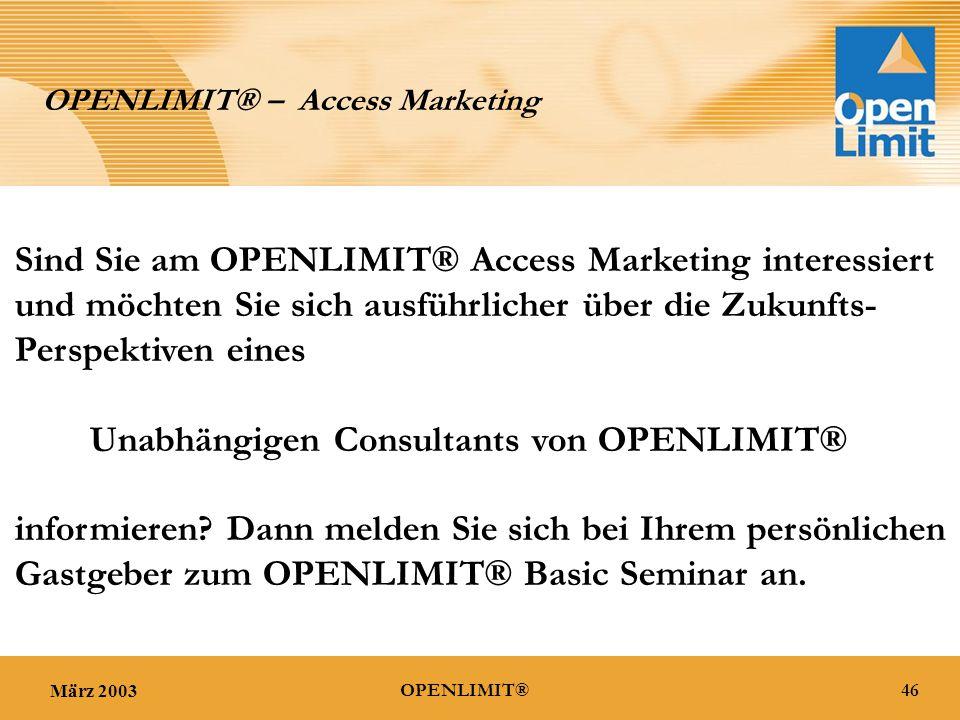März 200346OPENLIMIT® OPENLIMIT® – Access Marketing Sind Sie am OPENLIMIT® Access Marketing interessiert und möchten Sie sich ausführlicher über die Zukunfts- Perspektiven eines Unabhängigen Consultants von OPENLIMIT® informieren.