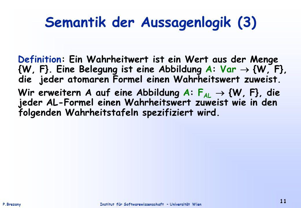 Institut für Softwarewissenschaft – Universität WienP.Brezany 11 Semantik der Aussagenlogik (3) Definition: Ein Wahrheitwert ist ein Wert aus der Meng