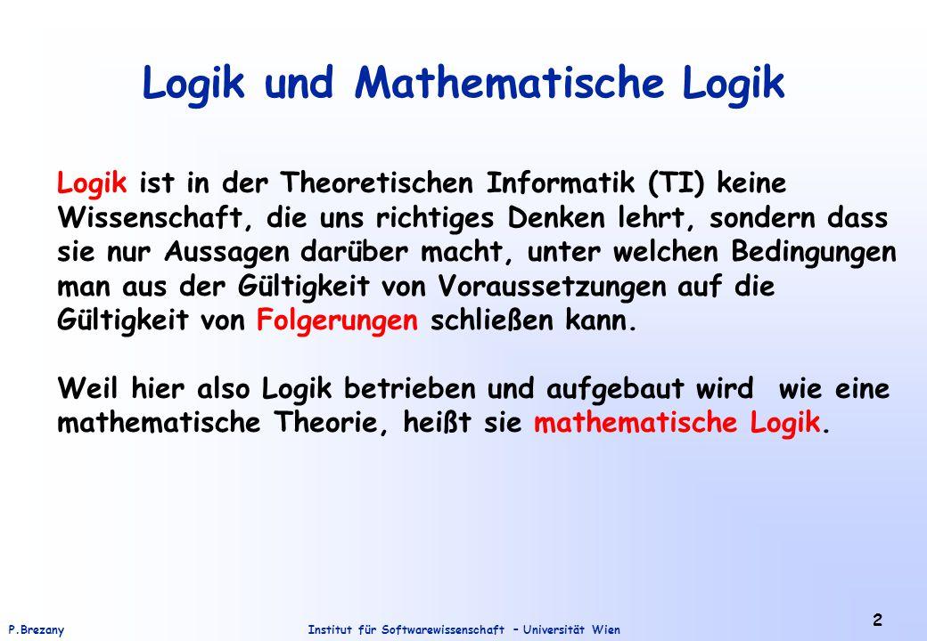 Institut für Softwarewissenschaft – Universität WienP.Brezany 2 Logik und Mathematische Logik Logik ist in der Theoretischen Informatik (TI) keine Wis