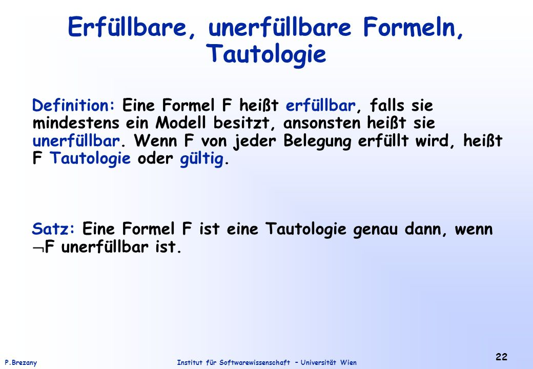 Institut für Softwarewissenschaft – Universität WienP.Brezany 22 Erfüllbare, unerfüllbare Formeln, Tautologie Definition: Eine Formel F heißt erfüllba