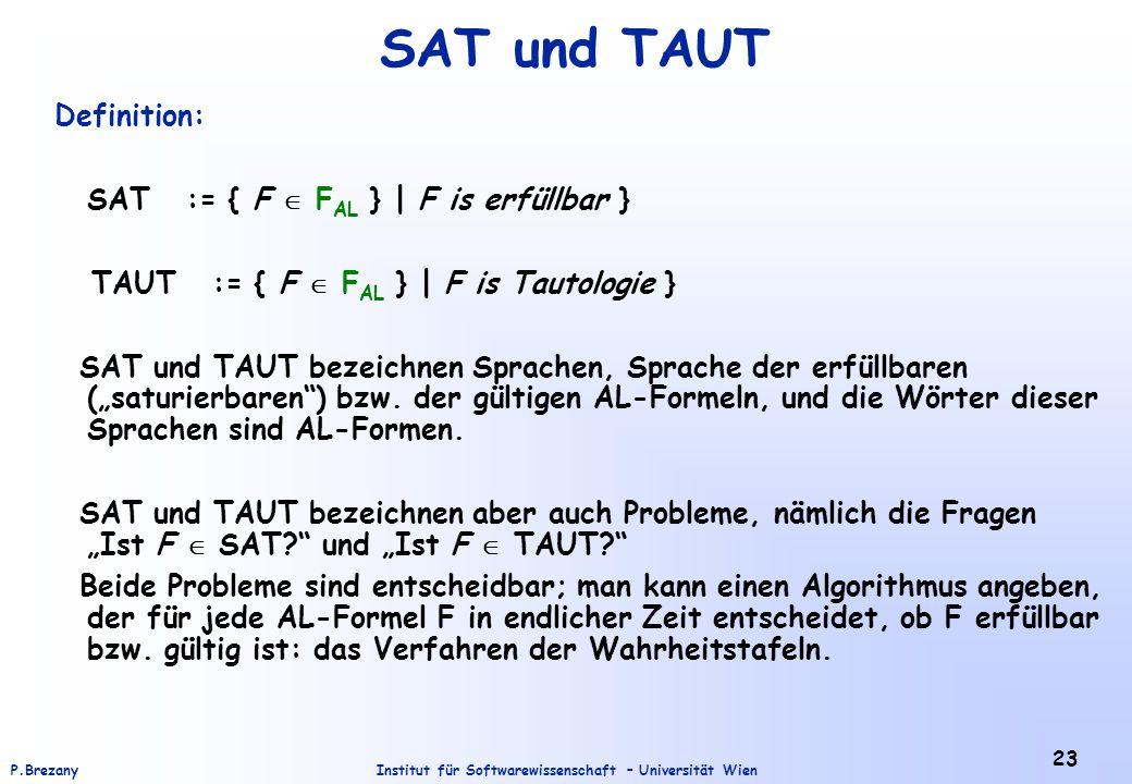 Institut für Softwarewissenschaft – Universität WienP.Brezany 23 SAT und TAUT Definition: SAT := { F  F AL } | F is erfüllbar } TAUT := { F  F AL }