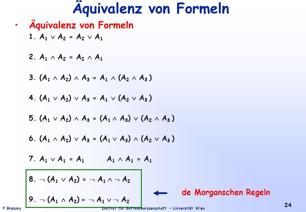 Institut für Softwarewissenschaft – Universität WienP.Brezany 24 Äquivalenz von Formeln 1.A 1  A 2 = A 2  A 1 2.A 1  A 2 = A 2  A 1 3.(A 1  A 2 )
