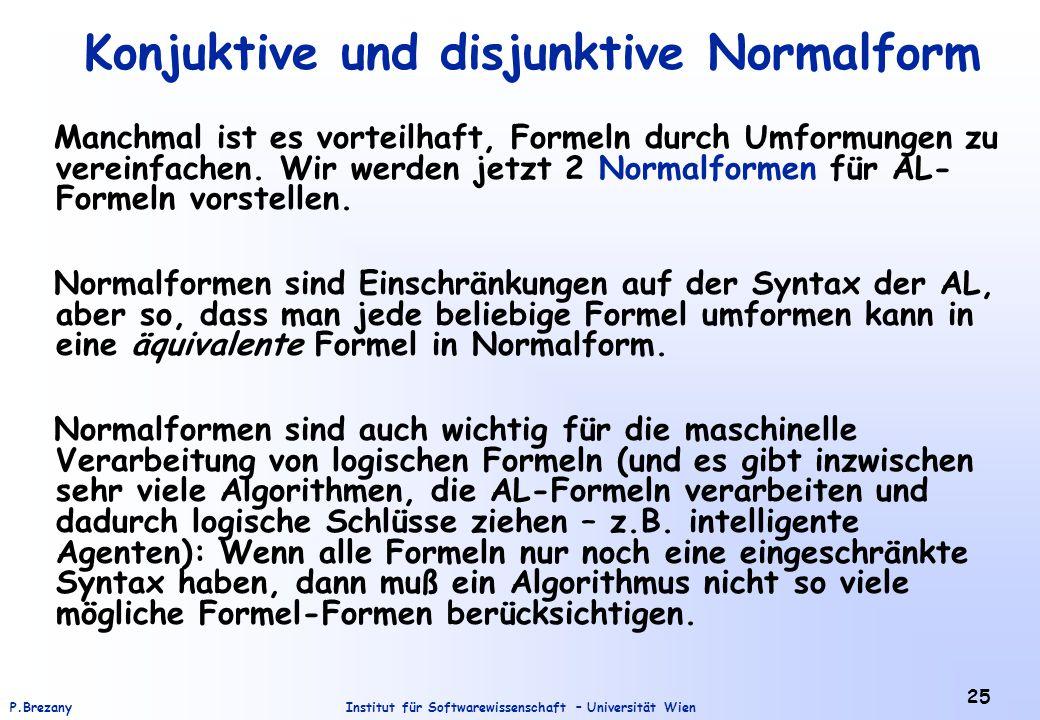 Institut für Softwarewissenschaft – Universität WienP.Brezany 25 Konjuktive und disjunktive Normalform Manchmal ist es vorteilhaft, Formeln durch Umfo