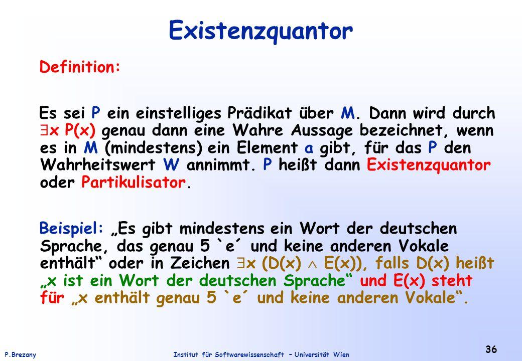 Institut für Softwarewissenschaft – Universität WienP.Brezany 36 Existenzquantor Definition: Es sei P ein einstelliges Prädikat über M. Dann wird durc