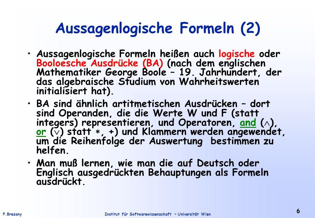 Institut für Softwarewissenschaft – Universität WienP.Brezany 6 Aussagenlogische Formeln (2) Aussagenlogische Formeln heißen auch logische oder Booloe