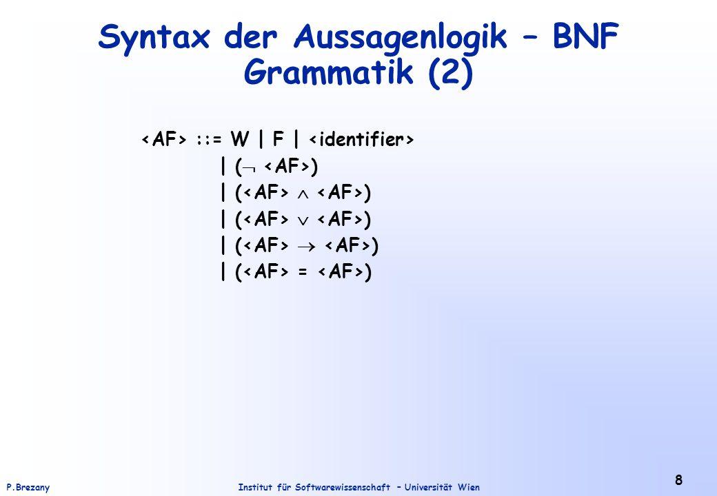 Institut für Softwarewissenschaft – Universität WienP.Brezany 8 Syntax der Aussagenlogik – BNF Grammatik (2) ::= W | F | | (  ) | (  ) | (  ) | ( 