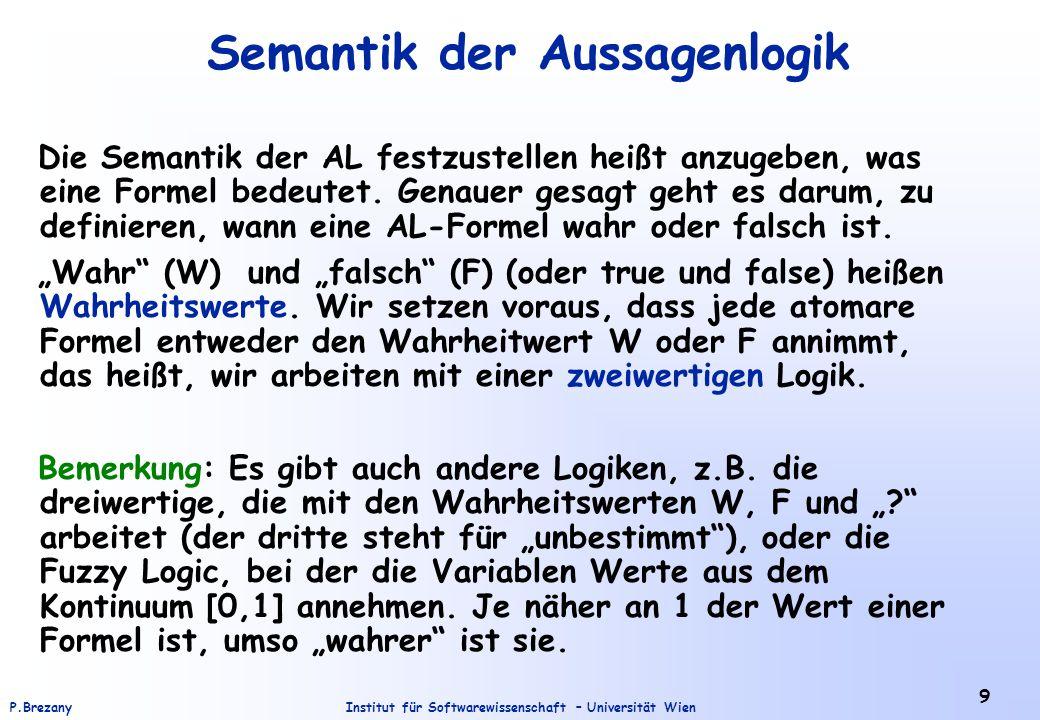 """Institut für Softwarewissenschaft – Universität WienP.Brezany 10 Semantik der Aussagenlogik (2) Eine atomare Formel x steht für irgendeine Aussage, vieleicht für """"Das Wort Opossum enthält genau soviel `o´ wie `p´ oder für """"Das Wort Lemur hat genau halb so viele Buchstaben wie das Wort Gürteltier. Ob x wahr ist oder falsch, hängt davon ab, für welche Aussage x steht."""