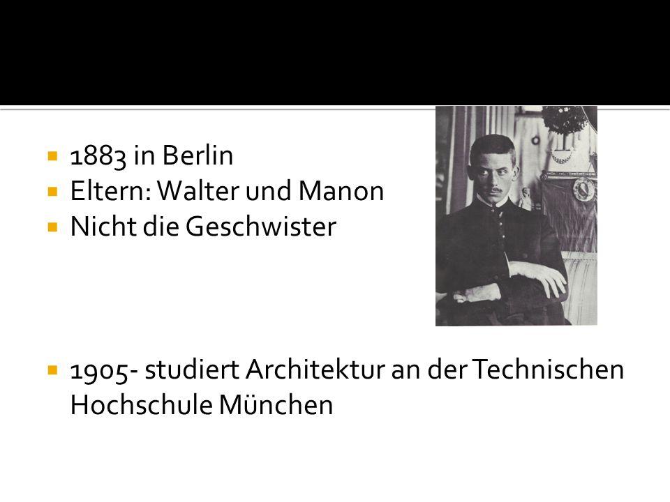  1883 in Berlin  Eltern: Walter und Manon  Nicht die Geschwister  1905- studiert Architektur an der Technischen Hochschule München