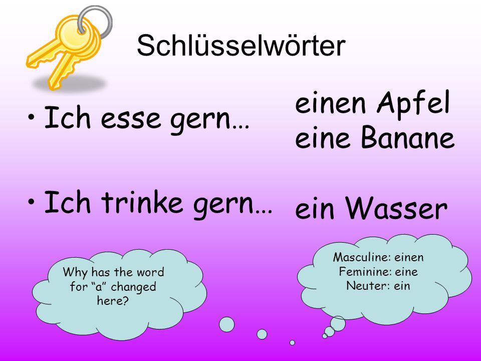 """Schlüsselwörter Ich esse gern… Ich trinke gern… einen Apfel eine Banane ein Wasser Why has the word for """"a"""" changed here? Masculine: einen Feminine: e"""