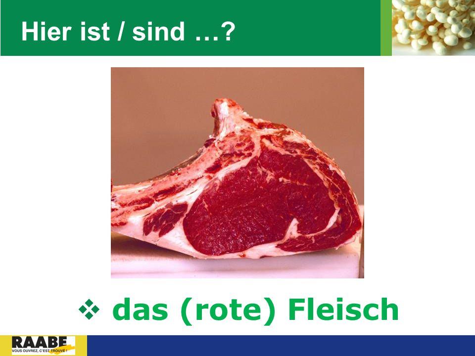 LOGO Hier ist / sind …?  das (rote) Fleisch