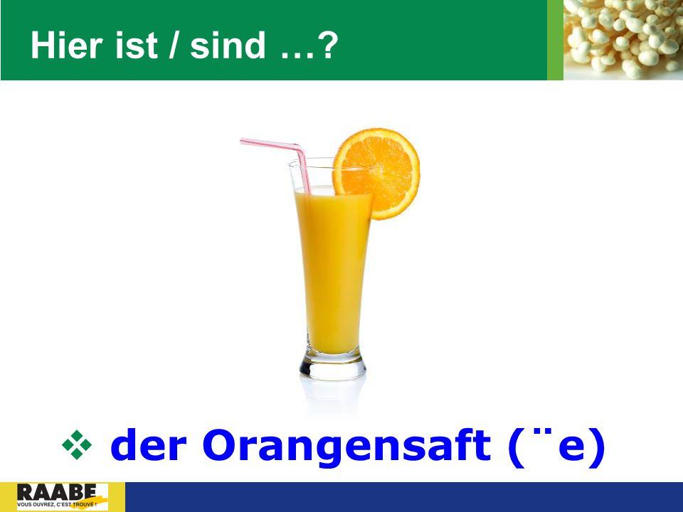 LOGO Hier ist / sind …?  der Orangensaft (¨e)