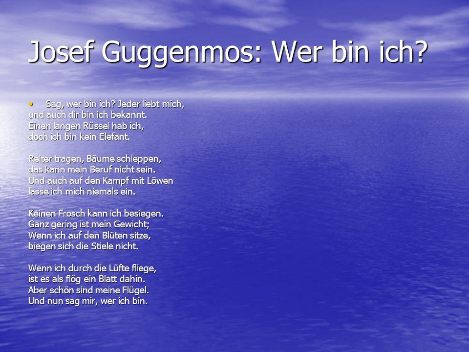 Josef Guggenmos: Wer bin ich? Sag, wer bin ich? Jeder liebt mich, Sag, wer bin ich? Jeder liebt mich, und auch dir bin ich bekannt. Einen langen Rüsse
