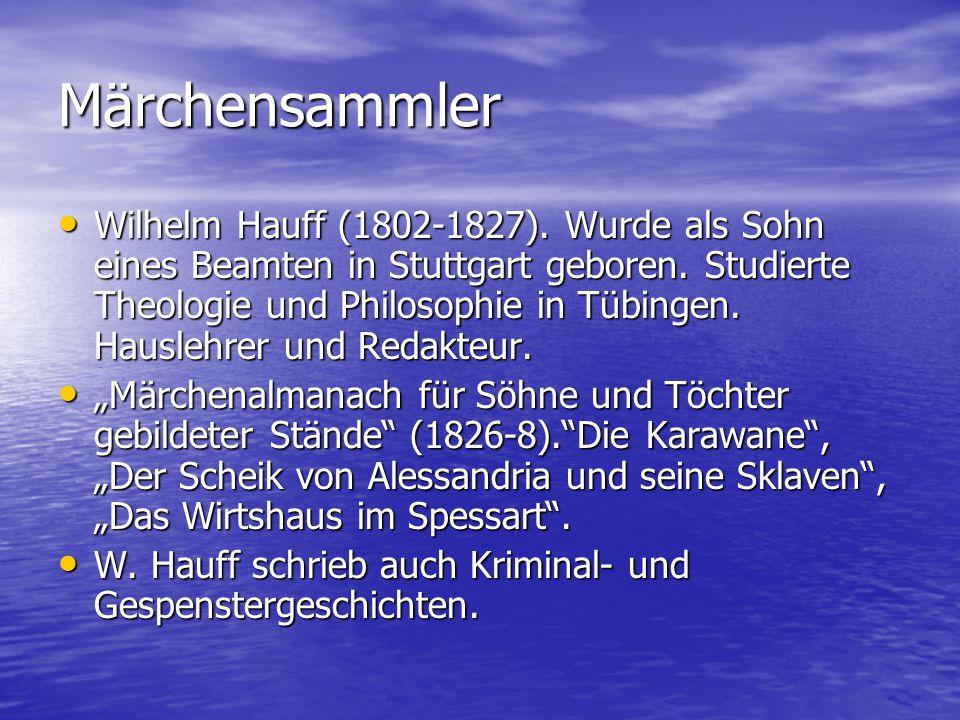 Märchensammler Wilhelm Hauff (1802-1827). Wurde als Sohn eines Beamten in Stuttgart geboren. Studierte Theologie und Philosophie in Tübingen. Hauslehr