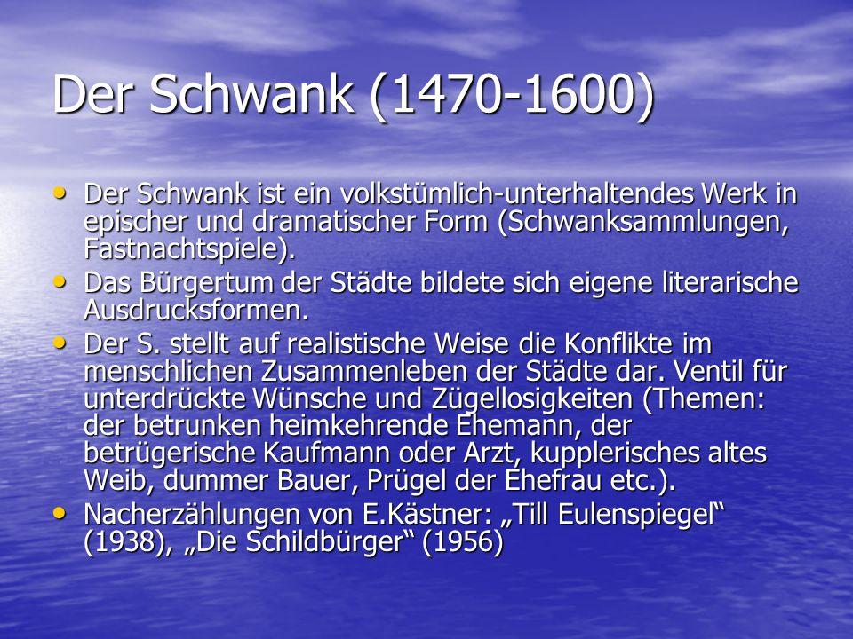 Der Schwank (1470-1600) Der Schwank ist ein volkstümlich-unterhaltendes Werk in epischer und dramatischer Form (Schwanksammlungen, Fastnachtspiele). D