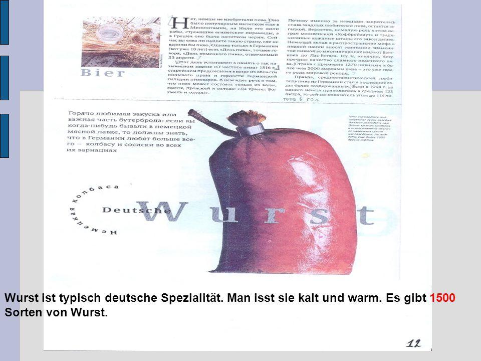 Wurst ist typisch deutsche Spezialität. Man isst sie kalt und warm. Es gibt 1500 Sorten von Wurst.