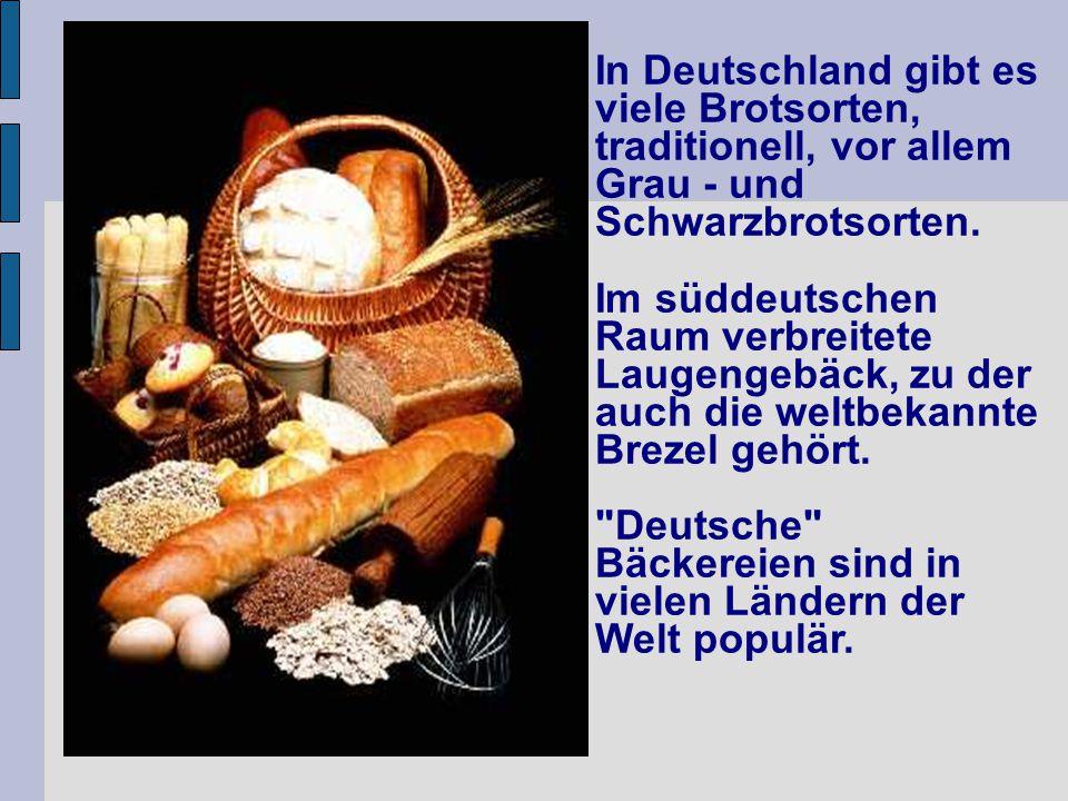 In Deutschland gibt es viele Brotsorten, traditionell, vor allem Grau - und Schwarzbrotsorten. Im süddeutschen Raum verbreitete Laugengebäck, zu der a