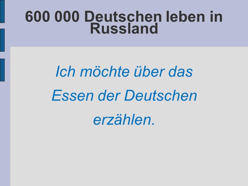 600 000 Deutschen leben in Russland Ich möchte über das Essen der Deutschen erzählen.