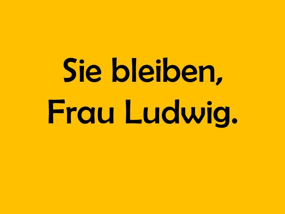 Sie bleiben, Frau Ludwig.