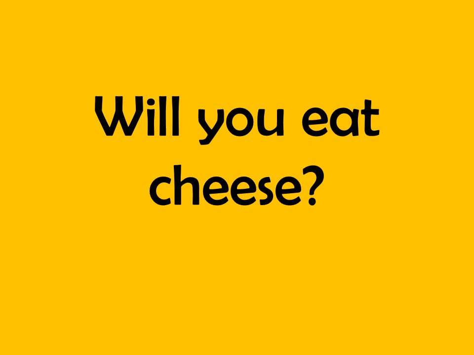 Will you eat cheese?