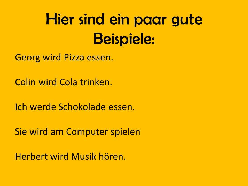 Hier sind ein paar gute Beispiele: Georg wird Pizza essen. Colin wird Cola trinken. Ich werde Schokolade essen. Sie wird am Computer spielen Herbert w