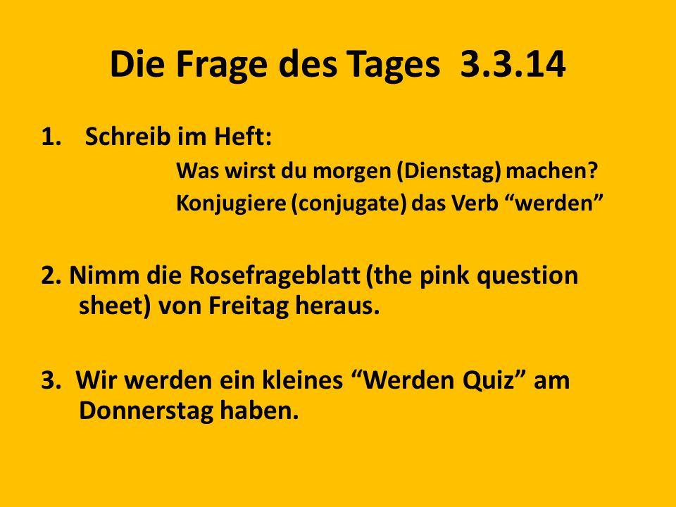 """Die Frage des Tages 3.3.14 1. Schreib im Heft: Was wirst du morgen (Dienstag) machen? Konjugiere (conjugate) das Verb """"werden"""" 2. Nimm die Rosefragebl"""